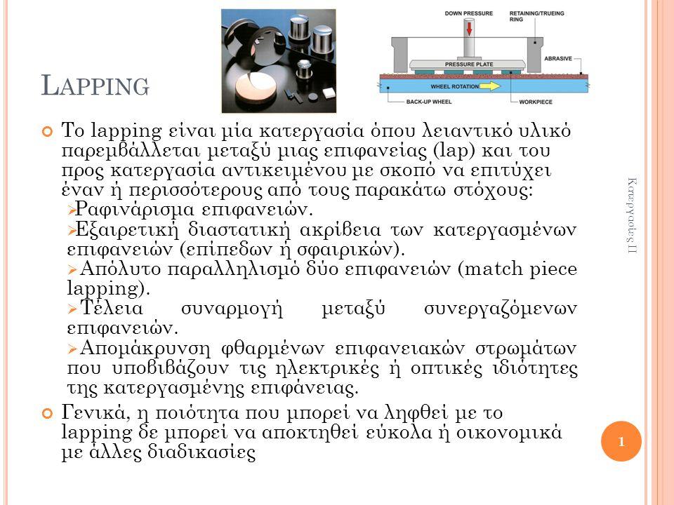 L APPING Το lapping είναι μία κατεργασία όπου λειαντικό υλικό παρεμβάλλεται μεταξύ μιας επιφανείας (lap) και του προς κατεργασία αντικειμένου με σκοπό να επιτύχει έναν ή περισσότερους από τους παρακάτω στόχους:  Ραφινάρισμα επιφανειών.