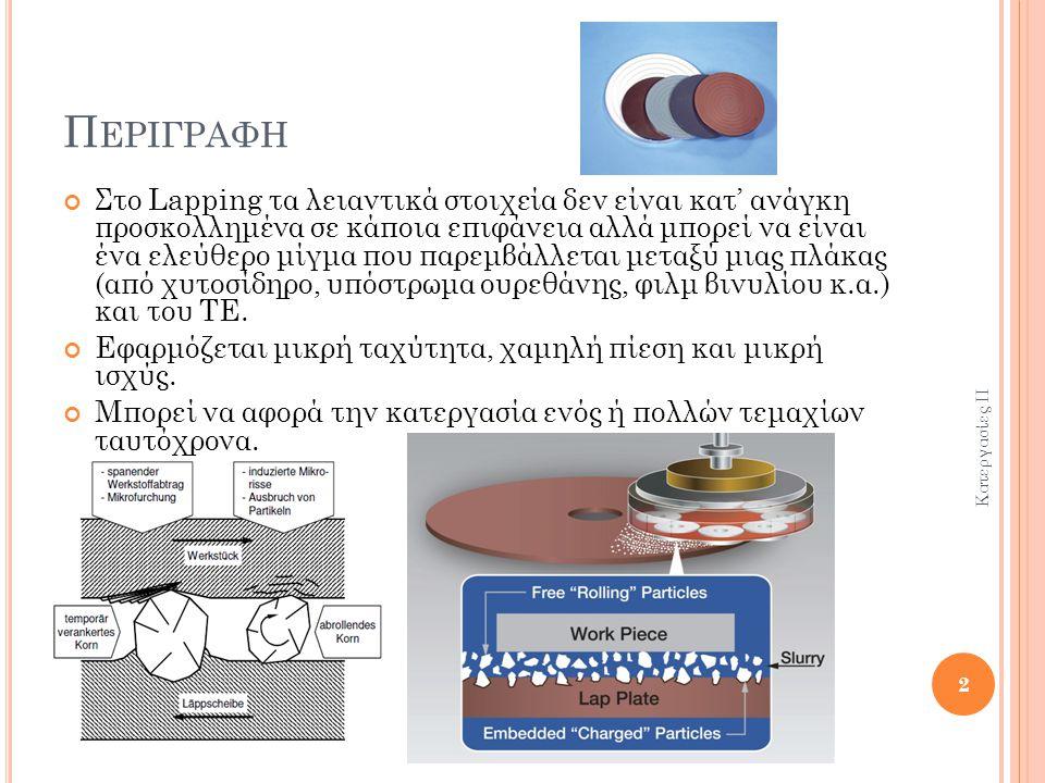 Π ΕΡΙΓΡΑΦΗ Στο Lapping τα λειαντικά στοιχεία δεν είναι κατ' ανάγκη προσκολλημένα σε κάποια επιφάνεια αλλά μπορεί να είναι ένα ελεύθερο μίγμα που παρεμβάλλεται μεταξύ μιας πλάκας (από χυτοσίδηρο, υπόστρωμα ουρεθάνης, φιλμ βινυλίου κ.α.) και του ΤΕ.