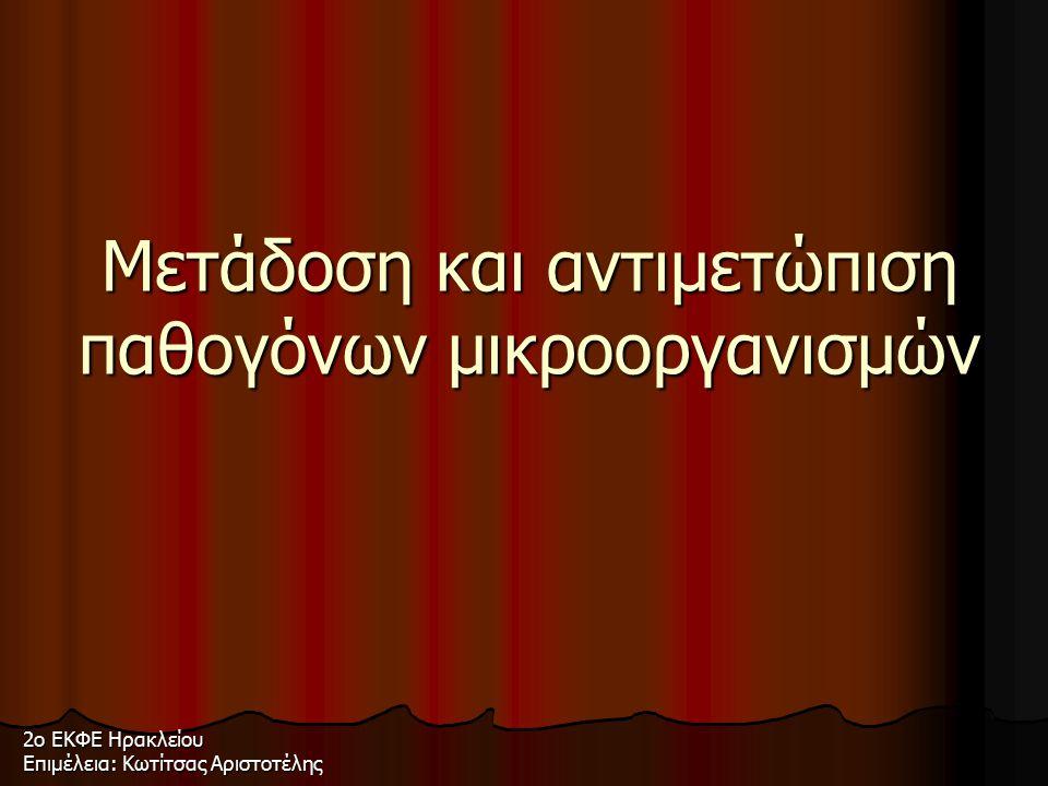 Μετάδοση και αντιμετώπιση παθογόνων μικροοργανισμών 2ο ΕΚΦΕ Ηρακλείου Επιμέλεια: Κωτίτσας Αριστοτέλης