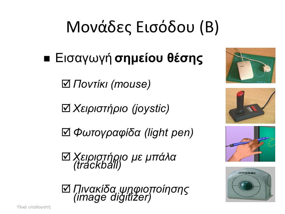 Υλικό υπολογιστή Μονάδες Εισόδου (B) Εισαγωγή σημείου θέσης  Ποντίκι (mouse)  Χειριστήριο (joystic)  Φωτογραφίδα (light pen)  Χειριστήριο με μπάλα (trackball)  Πινακίδα ψηφιοποίησης (image digitizer)