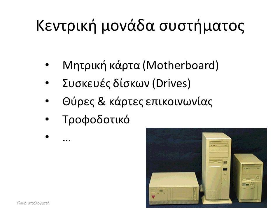 Υλικό υπολογιστή Κεντρική μονάδα συστήματος Μητρική κάρτα (Motherboard) Συσκευές δίσκων (Drives) Θύρες & κάρτες επικοινωνίας Τροφοδοτικό …