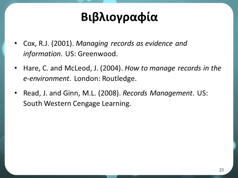 Βιβλιογραφία Cox, R.J. (2001). Managing records as evidence and information. US: Greenwood. Hare, C. and McLeod, J. (2004). How to manage records in t