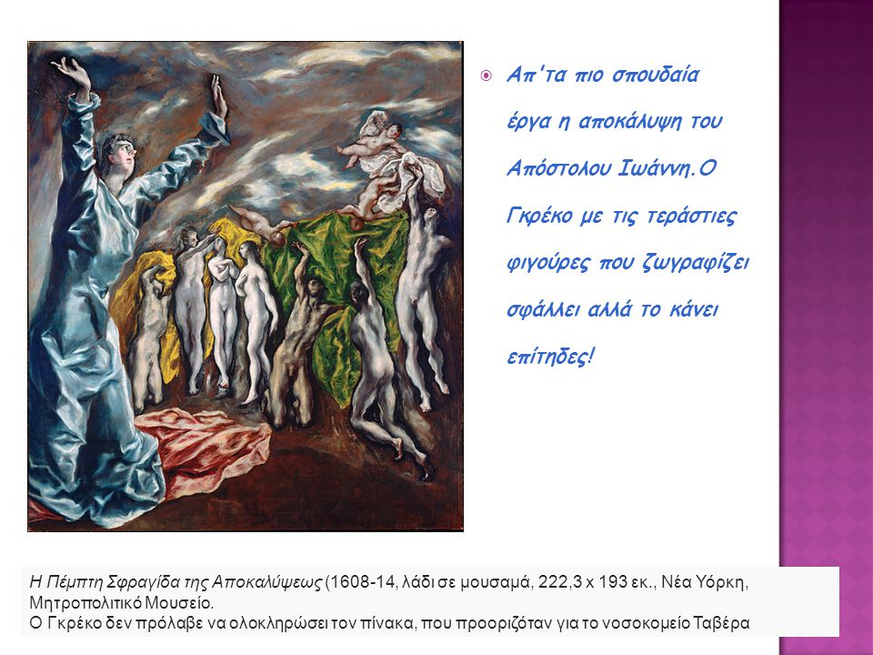  Απ'τα πιο σπουδαία έργα η αποκάλυψη του Απόστολου Ιωάννη.Ο Γκρέκο με τις τεράστιες φιγούρες που ζωγραφίζει σφάλλει αλλά το κάνει επίτηδες! Η Πέμπτη
