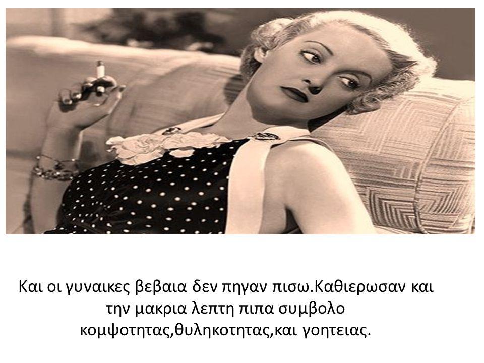 Και οι γυναικες βεβαια δεν πηγαν πισω.Καθιερωσαν και την μακρια λεπτη πιπα συμβολο κομψοτητας,θυληκοτητας,και γοητειας.