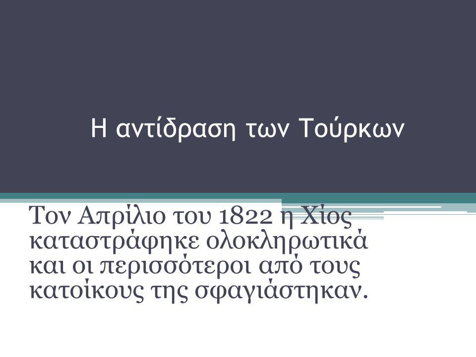 Η αντίδραση των Τούρκων Τον Απρίλιο του 1822 η Χίος καταστράφηκε ολοκληρωτικά και οι περισσότεροι από τους κατοίκους της σφαγιάστηκαν.