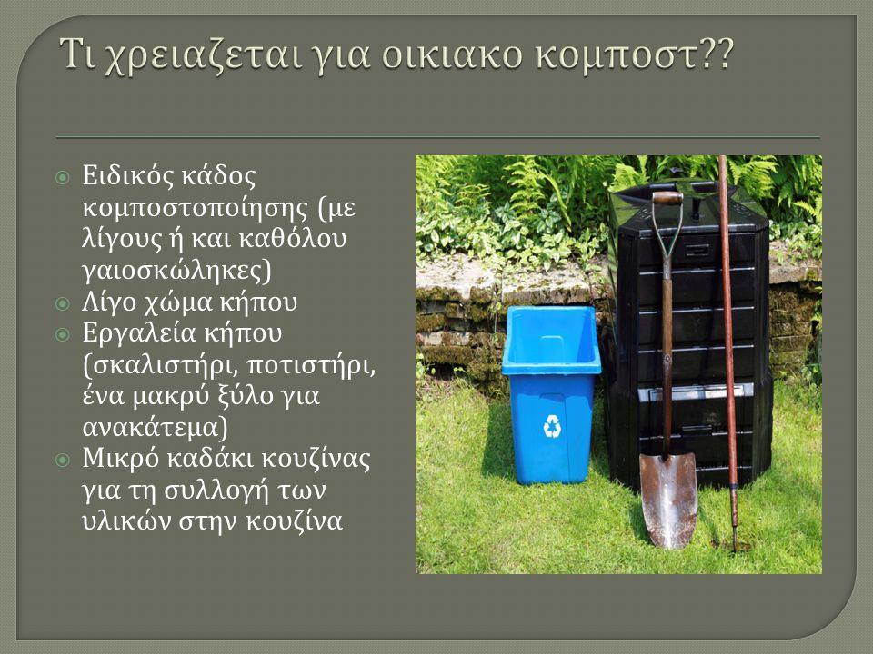  Ειδικός κάδος κομποστοποίησης ( με λίγους ή και καθόλου γαιοσκώληκες )  Λίγο χώμα κήπου  Εργαλεία κήπου ( σκαλιστήρι, ποτιστήρι, ένα μακρύ ξύλο γι