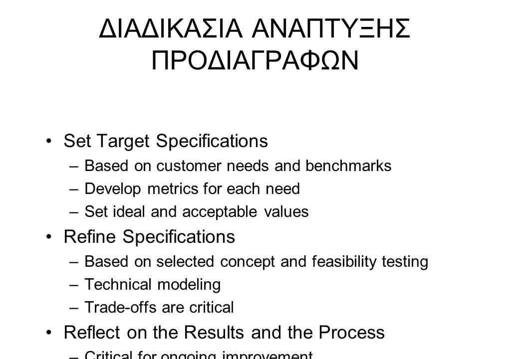 ΔΙΑΔΙΚΑΣΙΑ ΑΝΑΠΤΥΞΗΣ ΠΡΟΔΙΑΓΡΑΦΩΝ Set Target Specifications –Based on customer needs and benchmarks –Develop metrics for each need –Set ideal and acce