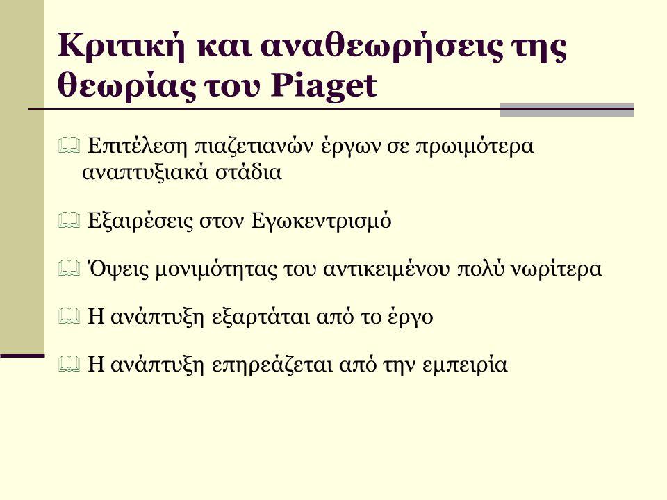 Κριτική και αναθεωρήσεις της θεωρίας του Piaget  Επιτέλεση πιαζετιανών έργων σε πρωιμότερα αναπτυξιακά στάδια  Εξαιρέσεις στον Εγωκεντρισμό  Όψεις