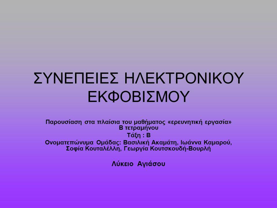 ΣΥΝΕΠΕΙΕΣ ΗΛΕΚΤΡΟΝΙΚΟΥ ΕΚΦΟΒΙΣΜΟΥ Παρουσίαση στα πλαίσια του μαθήματος «ερευνητική εργασία» Β τετραμήνου Τάξη : Β Ονοματεπώνυμα Ομάδας: Βασιλική Ακαμάτη, Ιωάννα Καμαρού, Σοφία Κουταλέλλη, Γεωργία Κουτσκουδή-Βουρλή Λύκειο Αγιάσου