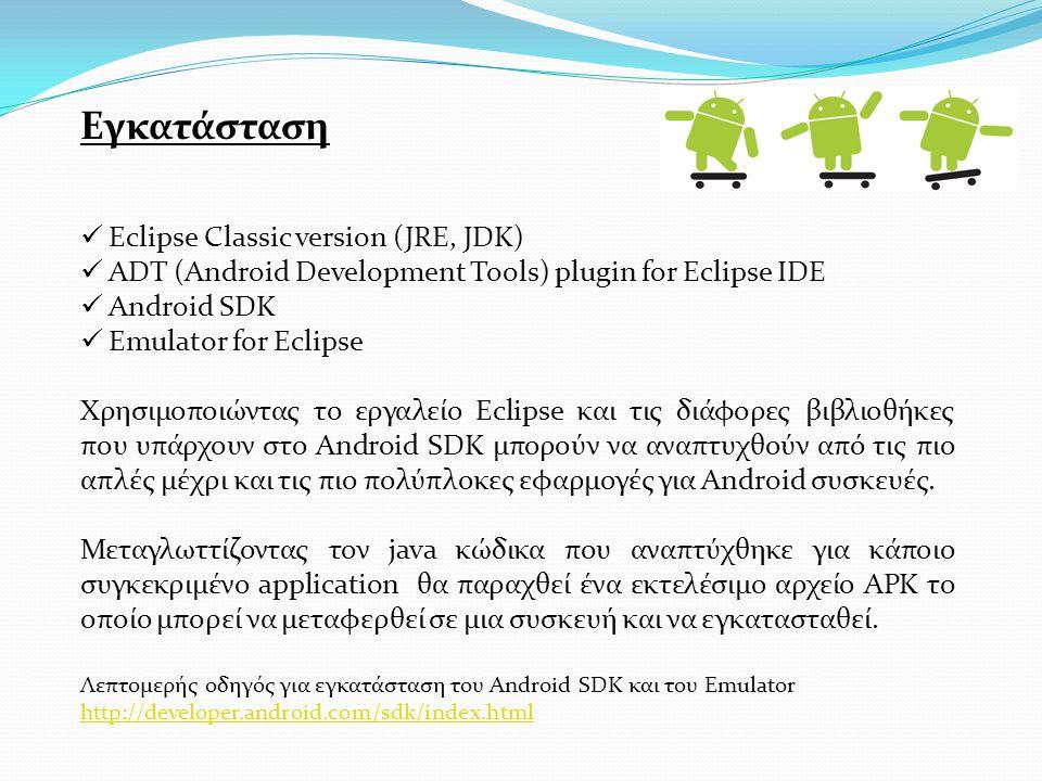 Εγκατάσταση Eclipse Classic version (JRE, JDK) ADT (Android Development Tools) plugin for Eclipse IDE Android SDK Emulator for Eclipse Χρησιμοποιώντας το εργαλείο Eclipse και τις διάφορες βιβλιοθήκες που υπάρχουν στο Android SDK μπορούν να αναπτυχθούν από τις πιο απλές μέχρι και τις πιο πολύπλοκες εφαρμογές για Android συσκευές.
