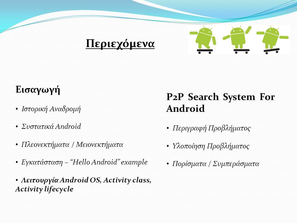 Εισαγωγή Ιστορική Αναδρομή Συστατικά Android Πλεονεκτήματα / Μειονεκτήματα Εγκατάσταση – Hello Android example Λειτουργία Android OS, Activity class, Activity lifecycle P2P Search System For Android Περιγραφή Προβλήματος Υλοποίηση Προβλήματος Πορίσματα / Συμπεράσματα Περιεχόμενα