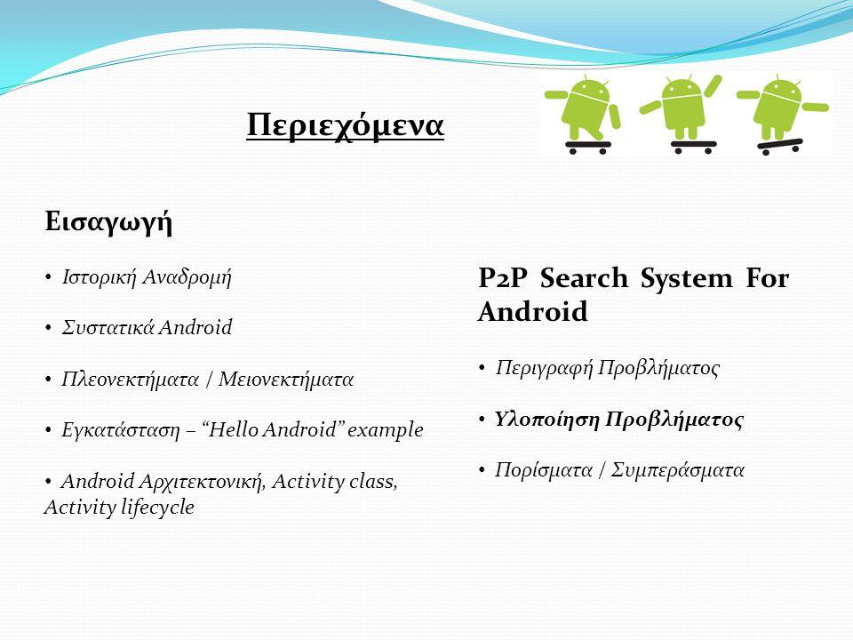 Εισαγωγή Ιστορική Αναδρομή Συστατικά Android Πλεονεκτήματα / Μειονεκτήματα Εγκατάσταση – Hello Android example Android Αρχιτεκτονική, Activity class, Activity lifecycle P2P Search System For Android Περιγραφή Προβλήματος Υλοποίηση Προβλήματος Πορίσματα / Συμπεράσματα Περιεχόμενα