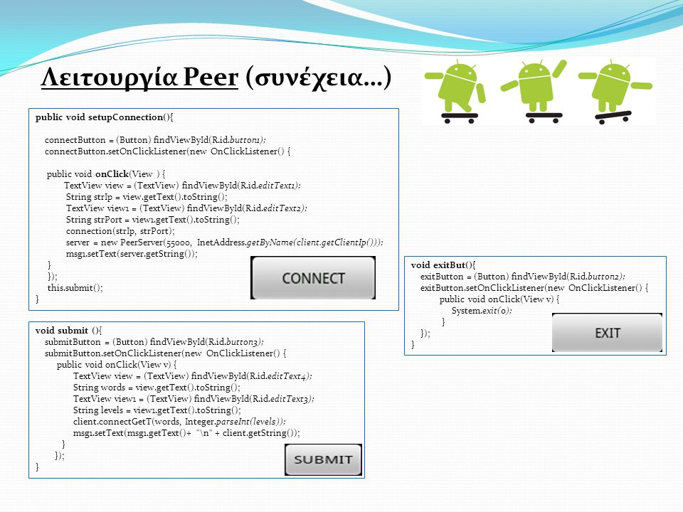 Λειτουργία Peer (συνέχεια…) public void setupConnection(){ connectButton = (Button) findViewById(R.id.button1); connectButton.setOnClickListener(new OnClickListener() { public void onClick(View ) { TextView view = (TextView) findViewById(R.id.editText1); String strIp = view.getText().toString(); ΤextView view1 = (TextView) findViewById(R.id.editText2); String strPort = view1.getText().toString(); connection(strIp, strPort); server = new PeerServer(55000, InetAddress.getByName(client.getClientIp())); msg1.setText(server.getString()); } }); this.submit(); } void exitBut(){ exitButton = (Button) findViewById(R.id.button2); exitButton.setOnClickListener(new OnClickListener() { public void onClick(View v) { System.exit(0); } }); } void submit (){ submitButton = (Button) findViewById(R.id.button3); submitButton.setOnClickListener(new OnClickListener() { public void onClick(View v) { TextView view = (TextView) findViewById(R.id.editText4); String words = view.getText().toString(); TextView view1 = (TextView) findViewById(R.id.editText3); String levels = view1.getText().toString(); client.connectGetT(words, Integer.parseInt(levels)); msg1.setText(msg1.getText()+ \n + client.getString()); } }); }