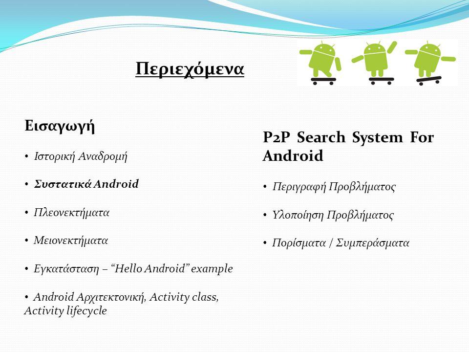 Εισαγωγή Ιστορική Αναδρομή Συστατικά Android Πλεονεκτήματα Μειονεκτήματα Εγκατάσταση – Hello Android example Android Αρχιτεκτονική, Activity class, Activity lifecycle P2P Search System For Android Περιγραφή Προβλήματος Υλοποίηση Προβλήματος Πορίσματα / Συμπεράσματα Περιεχόμενα
