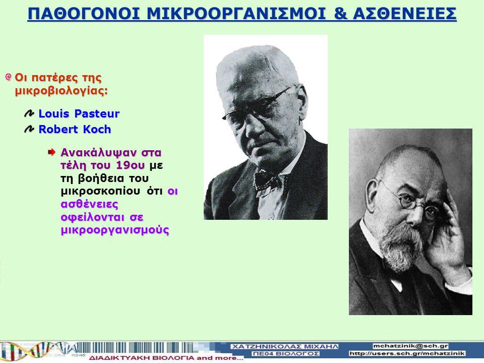 ΠΑΘΟΓΟΝΟΙ ΜΙΚΡΟΟΡΓΑΝΙΣΜΟΙ & ΑΣΘΕΝΕΙΕΣ Οι πατέρες της μικροβιολογίας: Louis Pasteur Robert Koch Ανακάλυψαν στα τέλη του 19ου οι ασθένειες οφείλονται σε μικροοργανισμούς Ανακάλυψαν στα τέλη του 19ου με τη βοήθεια του μικροσκοπίου ότι οι ασθένειες οφείλονται σε μικροοργανισμούς