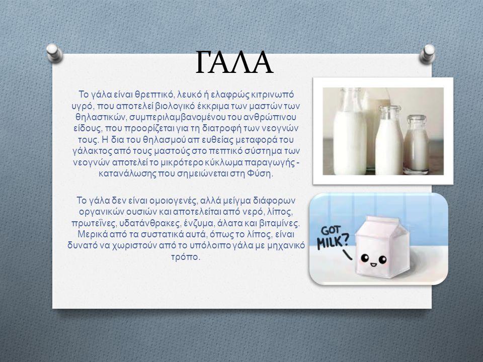 ΓΑΛΑ Το γάλα είναι θρεπτικό, λευκό ή ελαφρώς κιτρινωπό υγρό, που αποτελεί βιολογικό έκκριμα των μαστών των θηλαστικών, συμπεριλαμβανομένου του ανθρώπι