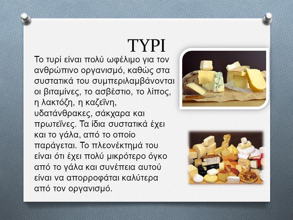 ΤΥΡΙ Το τυρί είναι πολύ ωφέλιμο για τον ανθρώπινο οργανισμό, καθώς στα συστατικά του συμπεριλαμβάνονται οι βιταμίνες, το ασβέστιο, το λίπος, η λακτόζη