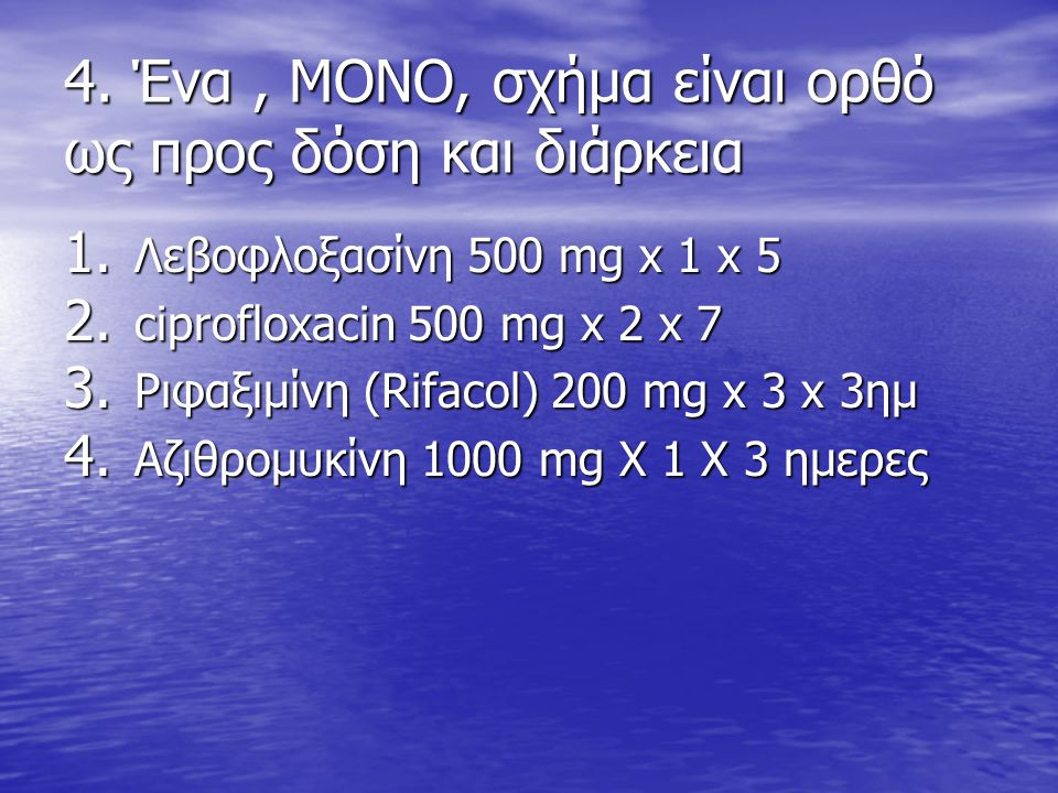 4. Ένα, ΜΟΝΟ, σχήμα είναι ορθό ως προς δόση και διάρκεια 1. Λεβοφλοξασίνη 500 mg x 1 x 5 2. ciprofloxacin 500 mg x 2 x 7 3. Ριφαξιμίνη (Rifacol) 200 m