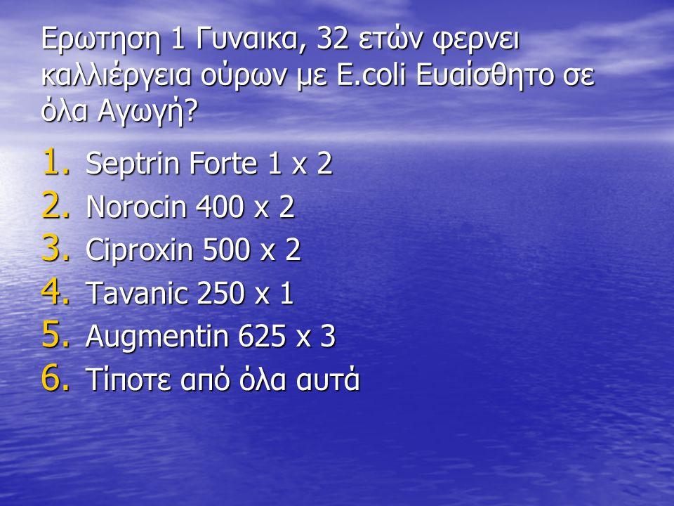 Eρωτηση 1 Γυναικα, 32 ετών φερνει καλλιέργεια ούρων με E.coli Eυαίσθητο σε όλα Αγωγή? 1. Septrin Forte 1 x 2 2. Norocin 400 x 2 3. Ciproxin 500 x 2 4.