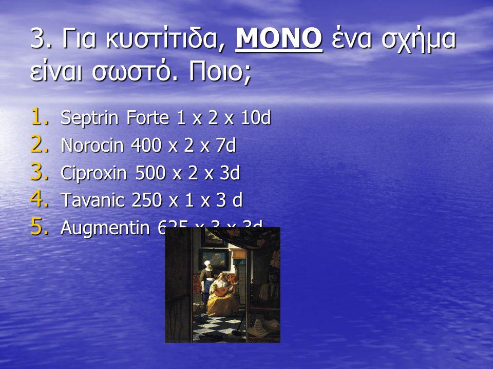 3. Για κυστίτιδα, ΜΟΝΟ ένα σχήμα είναι σωστό. Ποιο; 1. Septrin Forte 1 x 2 x 10d 2. Norocin 400 x 2 x 7d 3. Ciproxin 500 x 2 x 3d 4. Tavanic 250 x 1 x