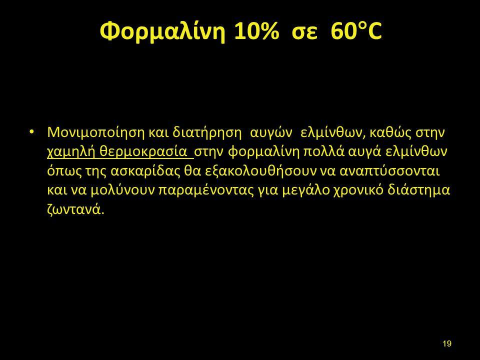 Φορμαλίνη 10% σε 60 ° C Μονιμοποίηση και διατήρηση αυγών ελμίνθων, καθώς στην χαμηλή θερμοκρασία στην φορμαλίνη πολλά αυγά ελμίνθων όπως της ασκαρίδας