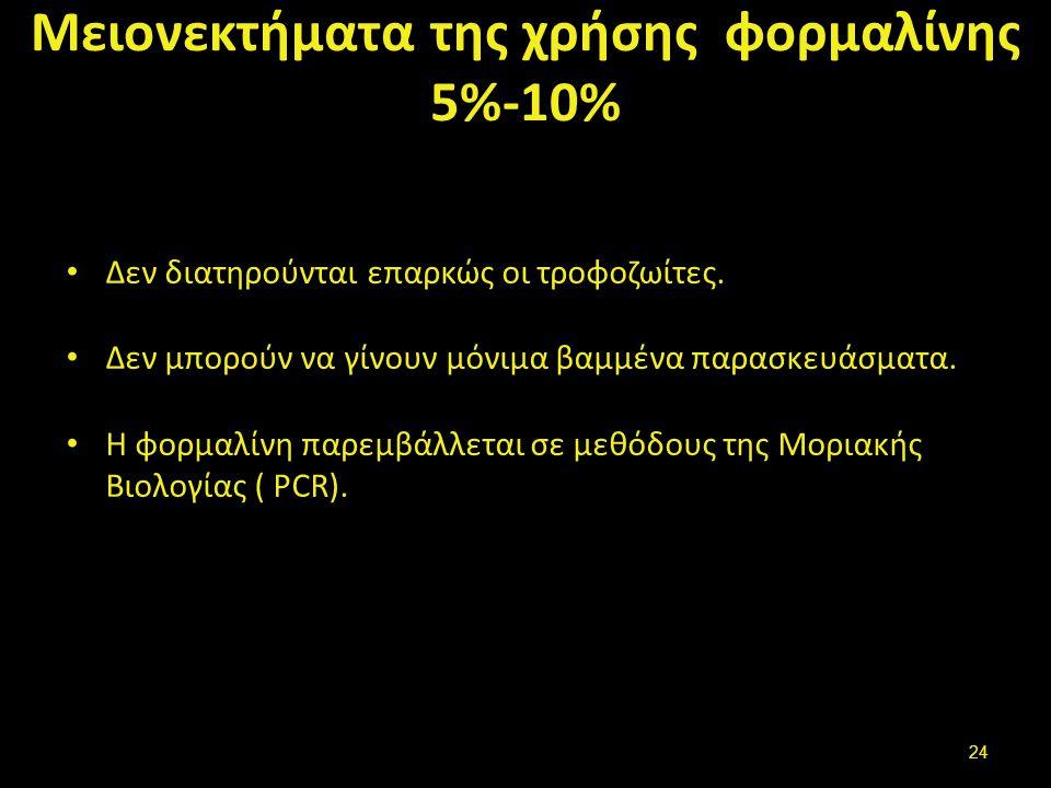 Μειονεκτήματα της χρήσης φορμαλίνης 5%-10% Δεν διατηρούνται επαρκώς οι τροφοζωίτες. Δεν μπορούν να γίνουν μόνιμα βαμμένα παρασκευάσματα. Η φορμαλίνη π