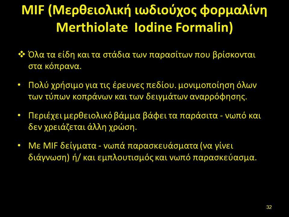 MIF (Μερθειολική ιωδιούχος φορμαλίνη Merthiolate Iodine Formalin)  Όλα τα είδη και τα στάδια των παρασίτων που βρίσκονται στα κόπρανα. Πολύ χρήσιμο γ