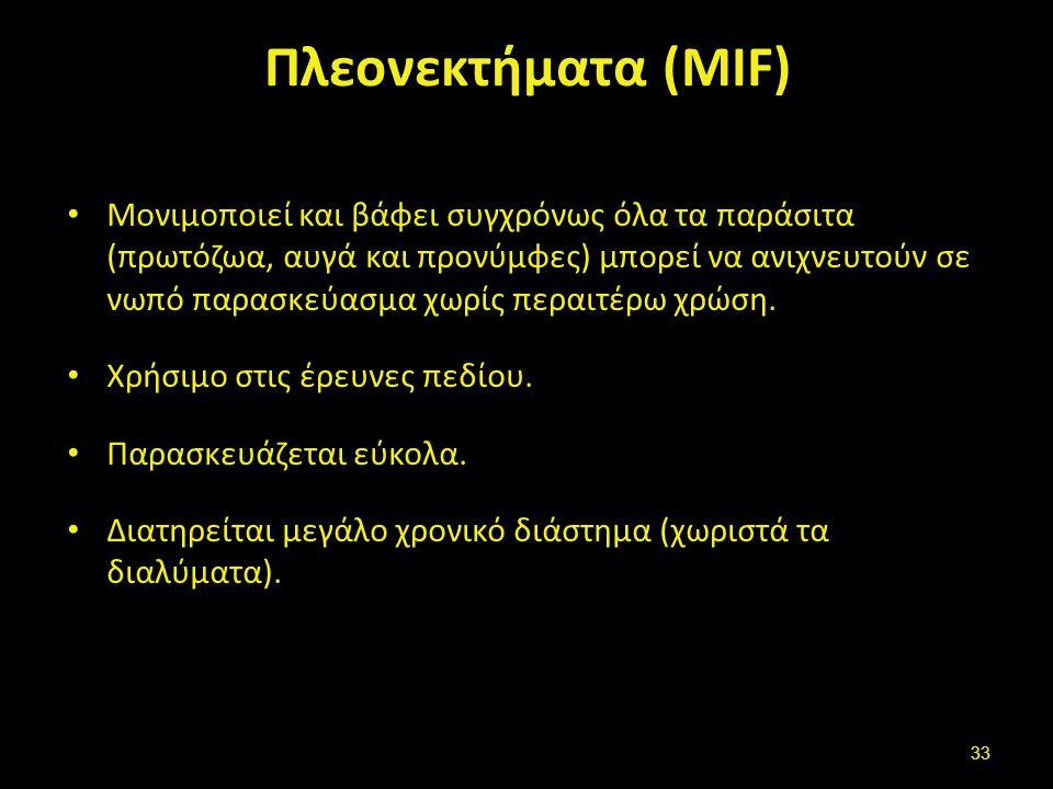 Πλεονεκτήματα (MIF) Μονιμοποιεί και βάφει συγχρόνως όλα τα παράσιτα (πρωτόζωα, αυγά και προνύμφες) μπορεί να ανιχνευτούν σε νωπό παρασκεύασμα χωρίς πε