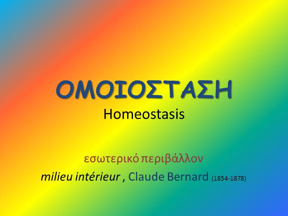 ΟΜΟΙΟΣΤΑΣΗ ΟΜΟΙΟΣΤΑΣΗ Homeostasis εσωτερικό περιβάλλον milieu intérieur, Claude Bernard (1854-1878)