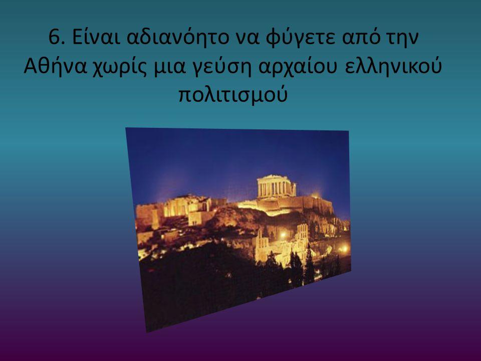 6. Είναι αδιανόητο να φύγετε από την Αθήνα χωρίς μια γεύση αρχαίου ελληνικού πολιτισμού