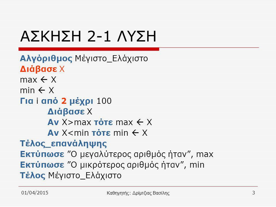 01/04/20153 ΑΣΚΗΣΗ 2-1 ΛΥΣΗ Αλγόριθμος Μέγιστο_Ελάχιστο Διάβασε Χ max  Χ min  X Για i από 2 μέχρι 100 Διάβασε Χ Αν Χ>max τότε max  X Αν Χ<min τότε