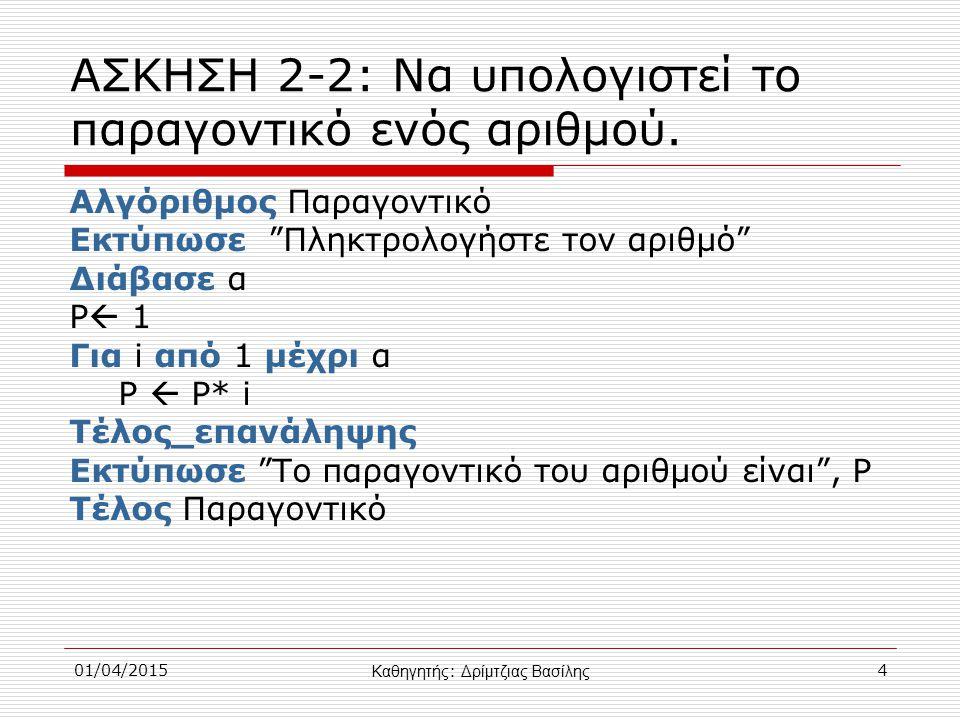 01/04/20155 ΑΣΚΗΣΗ: Να γραφεί αλγόριθμος που να διαβάζει ζεύγη αριθμών και να σταματάει όταν διαβάσει δύο θετικούς αριθμούς, για τους οποίους α<β Αλγόριθμος Άσκηση2_3 Αρχή_επανάληψης Διάβασε α Διάβασε β Μέχρις_ότου α 0 και β>0 Τέλος Άσκηση2_3 Καθηγητής : Δρίμτζιας Βασίλης