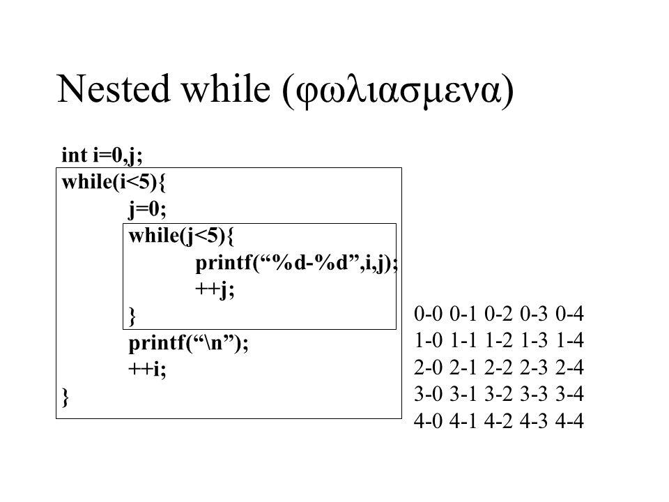 "Nested while (φωλιασμενα) int i=0,j; while(i<5){ j=0; while(j<5){ printf(""%d-%d"",i,j); ++j; } printf(""\n""); ++i; } 0-0 0-1 0-2 0-3 0-4 1-0 1-1 1-2 1-3"