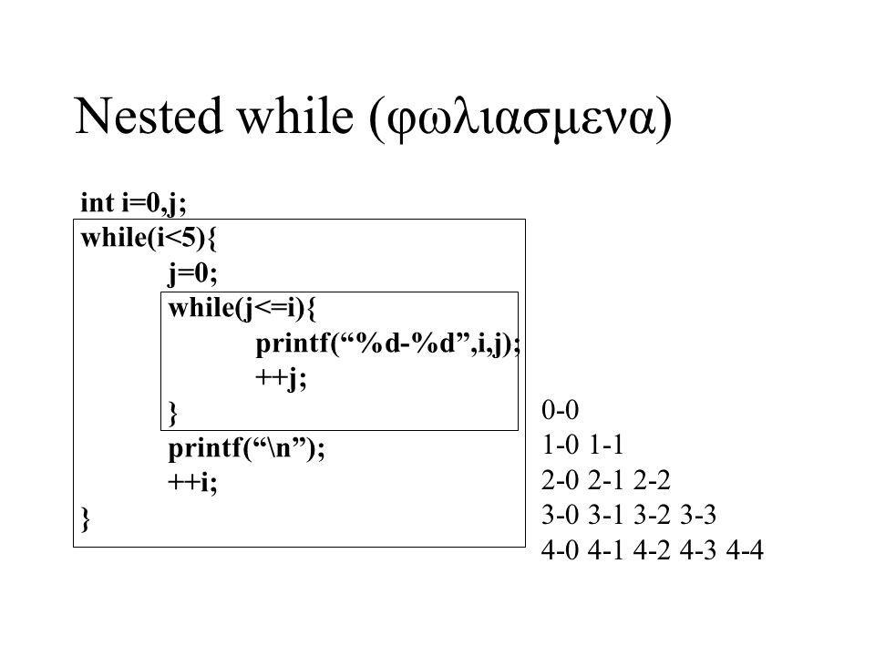 "Nested while (φωλιασμενα) int i=0,j; while(i<5){ j=0; while(j<=i){ printf(""%d-%d"",i,j); ++j; } printf(""\n""); ++i; } 0-0 1-0 1-1 2-0 2-1 2-2 3-0 3-1 3-"