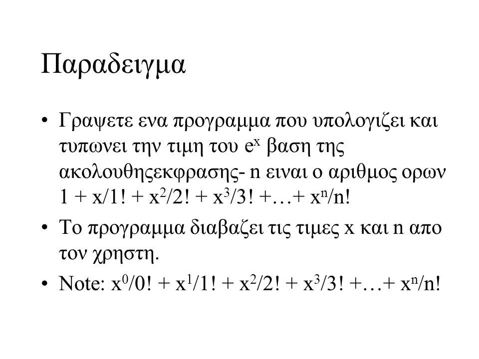 Παραδειγμα Γραψετε ενα προγραμμα που υπολογιζει και τυπωνει την τιμη του e x βαση της ακολουθηςεκφρασης- n ειναι ο αριθμος ορων 1 + x/1! + x 2 /2! + x