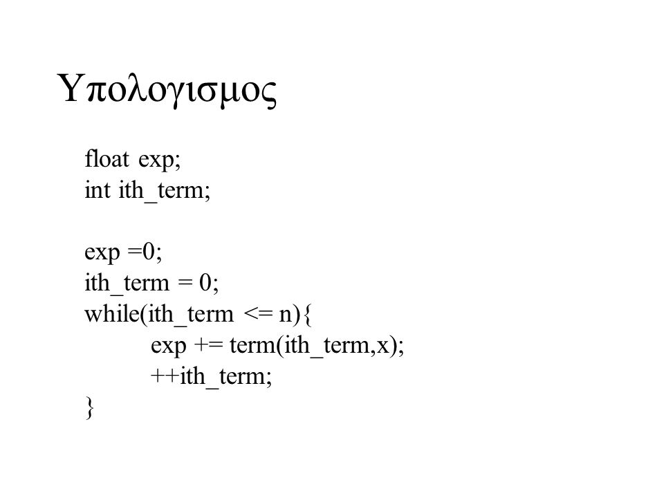 Υπολογισμος float exp; int ith_term; exp =0; ith_term = 0; while(ith_term <= n){ exp += term(ith_term,x); ++ith_term; }