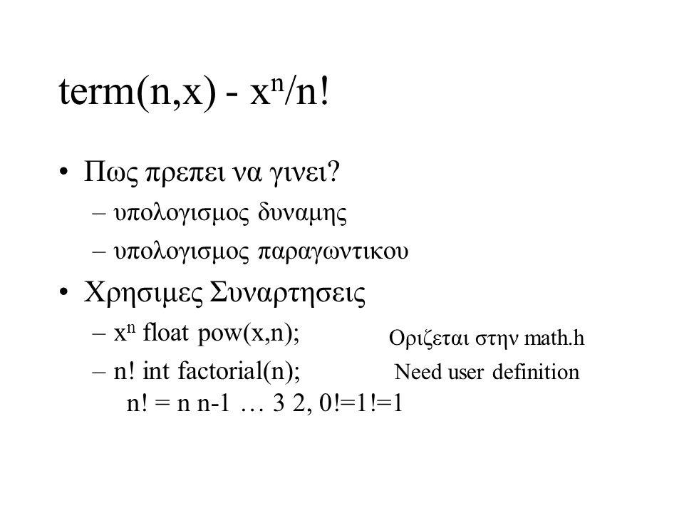 term(n,x) - x n /n! Πως πρεπει να γινει? –υπολογισμος δυναμης –υπολογισμος παραγωντικου Χρησιμες Συναρτησεις –x n float pow(x,n); –n! int factorial(n)