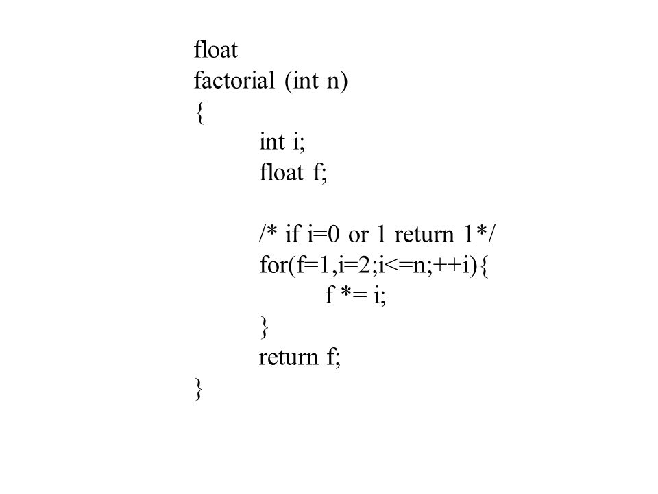 float factorial (int n) { int i; float f; /* if i=0 or 1 return 1*/ for(f=1,i=2;i<=n;++i){ f *= i; } return f; }