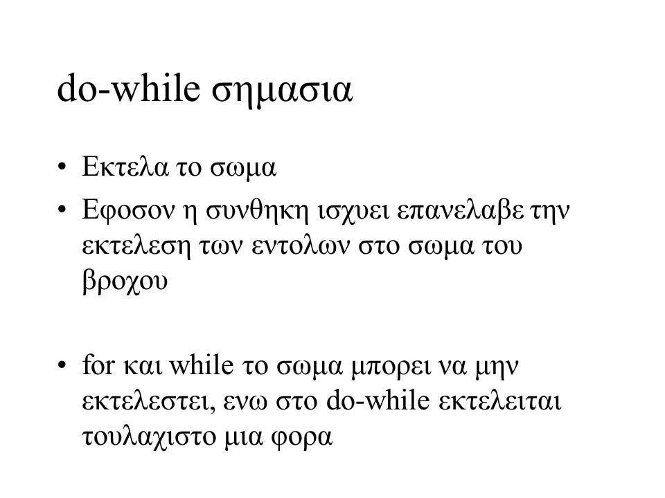do-while σημασια Εκτελα το σωμα Εφοσον η συνθηκη ισχυει επανελαβε την εκτελεση των εντολων στο σωμα του βροχου for και while το σωμα μπορει να μην εκτ