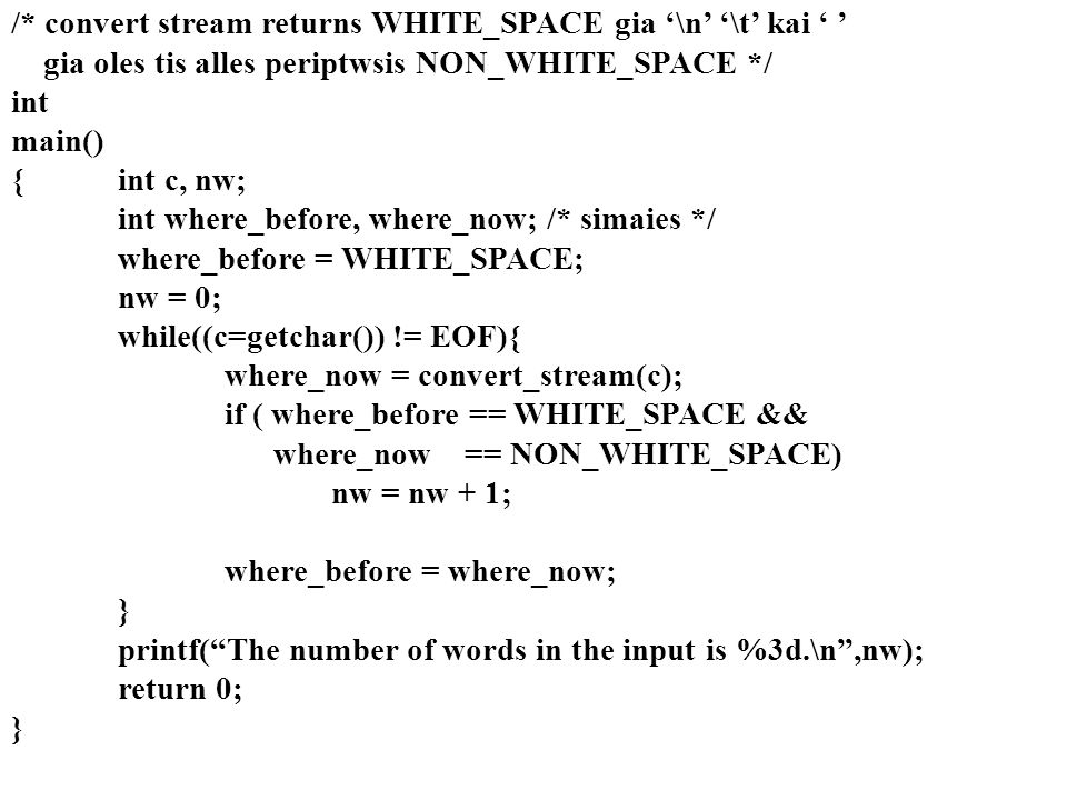 /* convert stream returns WHITE_SPACE gia '\n' '\t' kai ' ' gia oles tis alles periptwsis NON_WHITE_SPACE */ int main() {int c, nw; int where_before, where_now; /* simaies */ where_before = WHITE_SPACE; nw = 0; while((c=getchar()) != EOF){ where_now = convert_stream(c); if ( where_before == WHITE_SPACE && where_now == NON_WHITE_SPACE) nw = nw + 1; where_before = where_now; } printf( The number of words in the input is %3d.\n ,nw); return 0; }