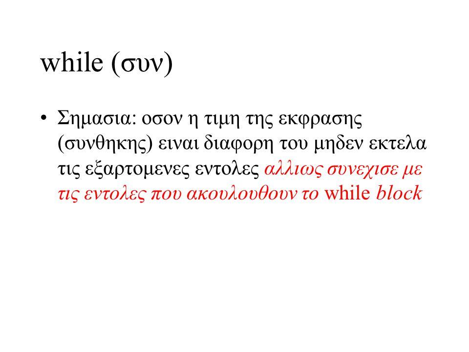 while (συν) Σημασια: οσον η τιμη της εκφρασης (συνθηκης) ειναι διαφορη του μηδεν εκτελα τις εξαρτομενες εντολες αλλιως συνεχισε με τις εντολες που ακο