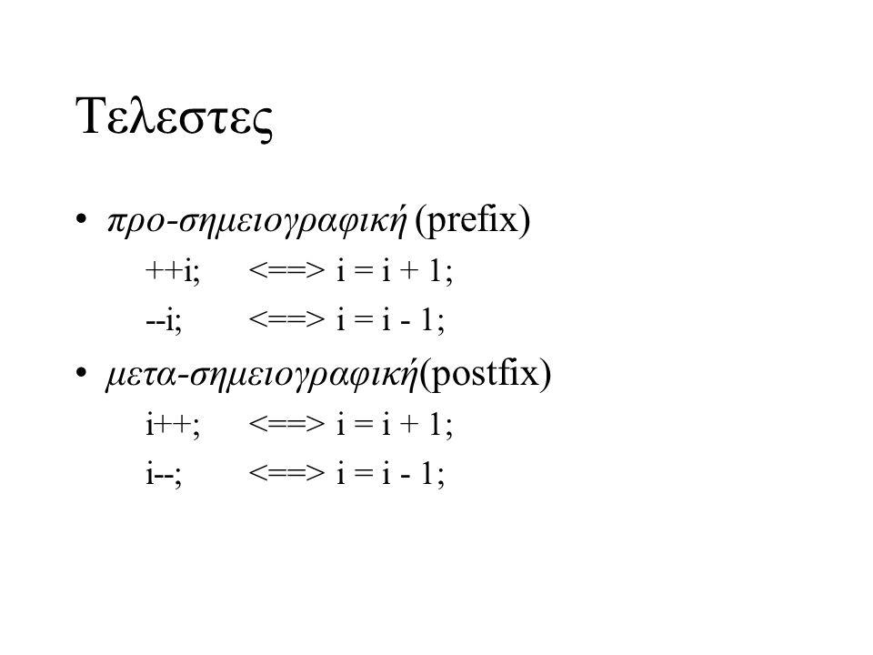 Tελεστες προ-σημειογραφική (prefix) ++i; i = i + 1; --i; i = i - 1; μετα-σημειογραφική(postfix) i++; i = i + 1; i--; i = i - 1;