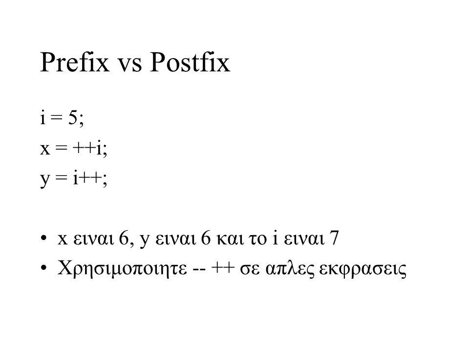 Prefix vs Postfix i = 5; x = ++i; y = i++; x ειναι 6, y ειναι 6 και το i ειναι 7 Χρησιμοποιητε -- ++ σε απλες εκφρασεις