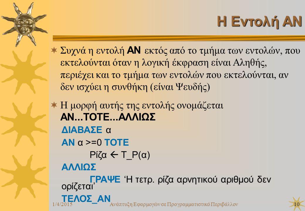 1/4/2015Ανάπτυξη Εφαρμογών σε Προγραμματιστικό Περιβάλλον10 Η Εντολή ΑΝ  Συχνά η εντολή ΑΝ εκτός από το τμήμα των εντολών, που εκτελούνται όταν η λογική έκφραση είναι Αληθής, περιέχει και το τμήμα των εντολών που εκτελούνται, αν δεν ισχύει η συνθήκη (είναι Ψευδής)  Η μορφή αυτής της εντολής ονομάζεται ΑΝ...ΤΟΤΕ...ΑΛΛΙΩΣ ΔΙΑΒΑΣΕ α ΑΝ α >=0 ΤΟΤΕ Ρίζα  Τ_Ρ(α) ΑΛΛΙΩΣ ΓΡΑΨΕ 'Η τετρ.