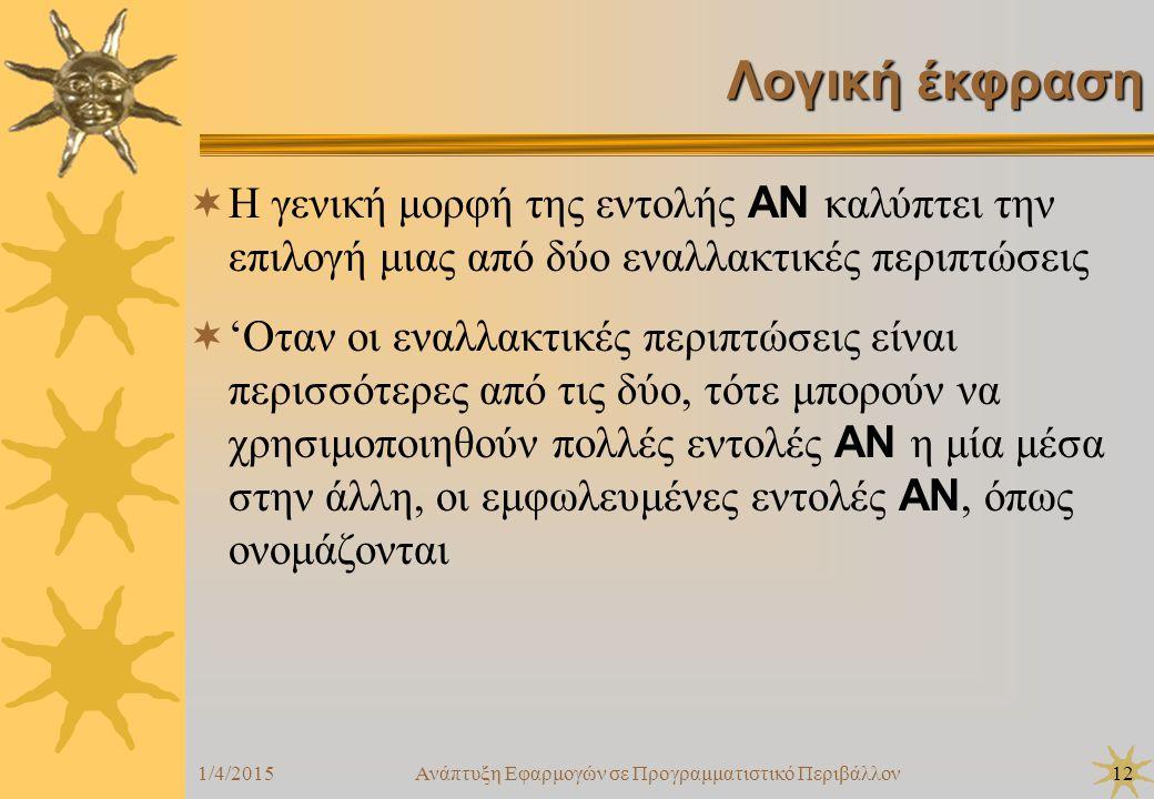 1/4/2015Ανάπτυξη Εφαρμογών σε Προγραμματιστικό Περιβάλλον12 Λογική έκφραση  Η γενική μορφή της εντολής ΑΝ καλύπτει την επιλογή μιας από δύο εναλλακτι