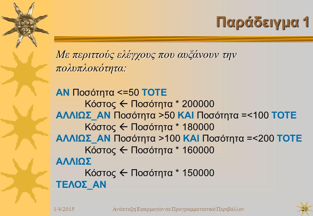 1/4/2015Ανάπτυξη Εφαρμογών σε Προγραμματιστικό Περιβάλλον20 Παράδειγμα 1 Με περιττούς ελέγχους που αυξάνουν την πολυπλοκότητα: ΑΝ Ποσότητα <=50 ΤΟΤΕ Κόστος  Ποσότητα * 200000 ΑΛΛΙΩΣ_ΑΝ Ποσότητα >50 ΚΑΙ Ποσότητα =<100 ΤΟΤΕ Κόστος  Ποσότητα * 180000 ΑΛΛΙΩΣ_ΑΝ Ποσότητα >100 ΚΑΙ Ποσότητα =<200 ΤΟΤΕ Κόστος  Ποσότητα * 160000 ΑΛΛΙΩΣ Κόστος  Ποσότητα * 150000 ΤΕΛΟΣ_ΑΝ