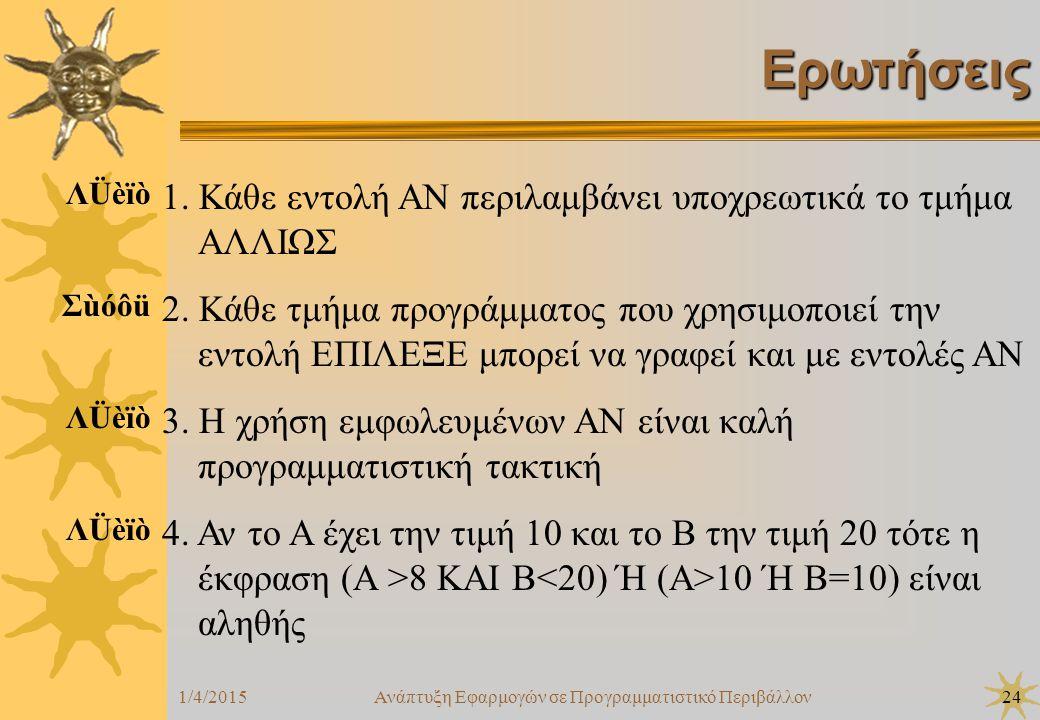 1/4/2015Ανάπτυξη Εφαρμογών σε Προγραμματιστικό Περιβάλλον24 Ερωτήσεις 1. Κάθε εντολή ΑΝ περιλαμβάνει υποχρεωτικά το τμήμα ΑΛΛΙΩΣ 2. Κάθε τμήμα προγράμ