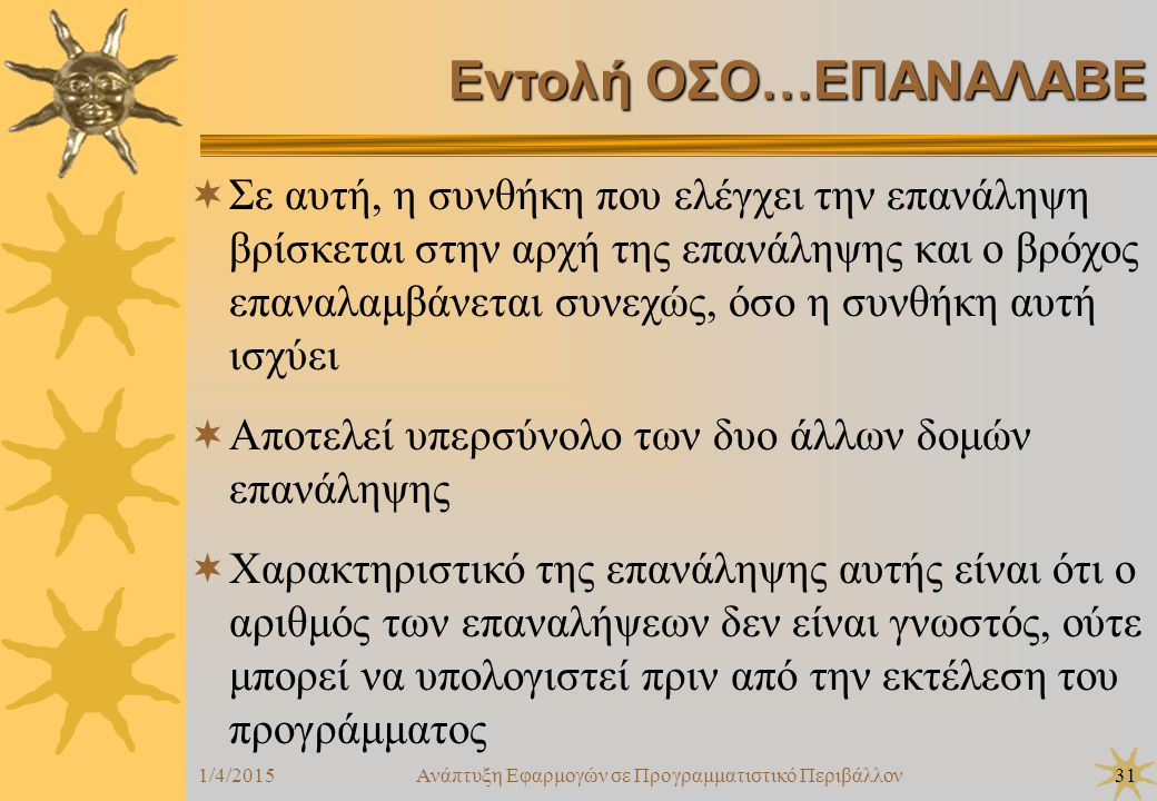 1/4/2015Ανάπτυξη Εφαρμογών σε Προγραμματιστικό Περιβάλλον31 Εντολή ΟΣΟ…ΕΠΑΝΑΛΑΒΕ  Σε αυτή, η συνθήκη που ελέγχει την επανάληψη βρίσκεται στην αρχή της επανάληψης και ο βρόχος επαναλαμβάνεται συνεχώς, όσο η συνθήκη αυτή ισχύει  Αποτελεί υπερσύνολο των δυο άλλων δομών επανάληψης  Χαρακτηριστικό της επανάληψης αυτής είναι ότι ο αριθμός των επαναλήψεων δεν είναι γνωστός, ούτε μπορεί να υπολογιστεί πριν από την εκτέλεση του προγράμματος