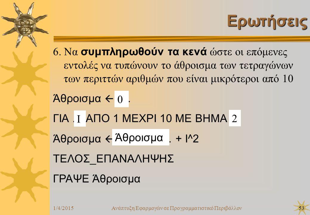 1/4/2015Ανάπτυξη Εφαρμογών σε Προγραμματιστικό Περιβάλλον53 Ερωτήσεις 6. Να συμπληρωθούν τα κενά ώστε οι επόμενες εντολές να τυπώνουν το άθροισμα των