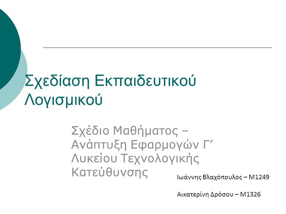 Σχεδίαση Εκπαιδευτικού Λογισμικού Σχέδιο Μαθήματος – Ανάπτυξη Εφαρμογών Γ' Λυκείου Τεχνολογικής Κατεύθυνσης Ιωάννης Βλαχόπουλος – Μ1249 Αικατερίνη Δρόσου – Μ1326
